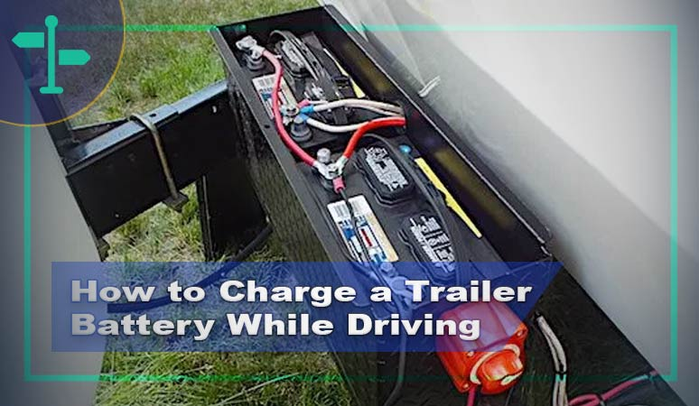 How to Charge a Trailer Battery While Driving